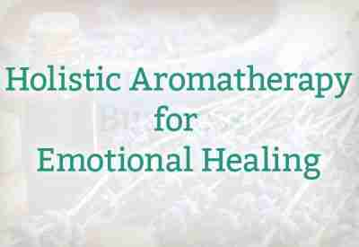 Holistic Aromatherapy for Emotional Healing
