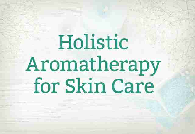 Holistic Aromatherapy for Skin Care